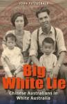 Big White Lie: Chinese Australians in White Australia - John Fitzgerald