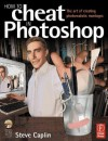 How to Cheat in Photoshop: The Art of Creating Photorealistic Montages [With CD-ROM] - Steve Caplin