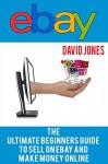 eBay: The Ultimate Beginners Guide To Sell On eBay And Make Money Online - David Jones