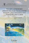 The New Astronomy: Opening the Electromagnetic Window and Expanding our View of Planet Earth: A Meeting to Honor Woody Sullivan on his 60th Birthday (Astrophysics and Space Science Library) - Wayne Orchiston