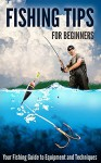 Fishing Tips for Beginners: Your Fishing Guide to Equipment and Techniques - Robert Fairbanks