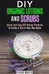 DIY Organic Lotions and Scrubs: Quick and Easy DIY Beauty Products to Create a Spa in Your Own Home (Body Care & Organic Beauty Products) - Piper White