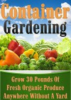 Container Gardening: Grow 30 Pounds of Fresh, Organic Produce Anywhere Without a Yard! (square foot gardening, vertical gardening, container gardening, ... gardening, organic gardenin, indoor) - CJ Jackson