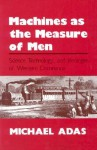 Machines as the Measure of Men: Science, Technology, and Ideologies of Western Dominance (Cornell Studies in Comparative History) - Michael B. Adas