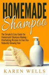 Homemade Shampoo: The Simple & Easy Guide for Homemade Shampoo Making - Revitalizing Recipes to Give You Naturally Glowing Hair (Homemade Beauty Products, Natural Beauty, Natural Hair) - Karen Wells