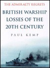 The Admiralty Regrets: British Warship Losses of the 20th Century - Paul Kemp