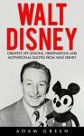 Walt Disney: Greatest Life Lessons, Observations And Motivational Quotes From Walt Disney (Entrepreneurship, Disney Biography, Disney Books) - Adam Green