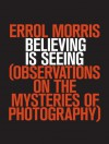 Believing is Seeing: Observations on the Mysteries of Photography - Errol Morris