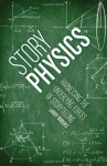 Story Physics: Harnessing the Underlying Forces of Storytelling - Larry Brooks