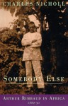 Somebody Else: Arthur Rimbaud in Africa 1880-91 - Charles Nicholl