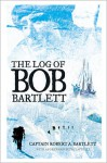 The Log of Bob Bartlett: The True Story of Forty Years of Seafaring and Exploration - Robert A. Bartlett, Paul O'Neill
