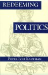 Redeeming Politics - Peter Iver Kaufman