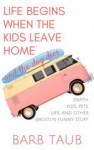 Life Begins When The Kids Leave Home And The Dog Dies - Barb Taub
