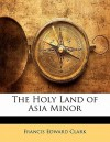 The Holy Land of Asia Minor - Francis Edward Clark