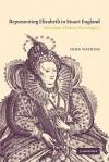 Representing Elizabeth in Stuart England: Literature, History, Sovereignty - John Watkins