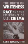 The Birth of Whiteness: Race and the Emergence of United States Cinema - Daniel Bernardi