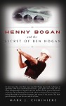 Henny Bogan And The Secret Of Ben Hogan - Mark J. Choiniere