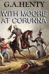 With Moore at Corunna (Annotated): (A Tale of Napoleonic War in Portugal) - G.A. Henty