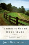 Turning to God in Tough Times: Prayers to Comfort the Heart and Sustain the Spirit - Joan Guntzelman