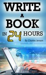 Write a Book in 24 Hours: Book Writing Tips for Fiction and Non-Fiction (Writing Skills, Writing Tips, Writing Fast, How to Write Fast, How to Write Books, Write Books, Writing Books) - Charles Jensen