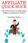 AFFILIATE QUICK BUCK (2016): The Fastest Way To Make Huge Affiliate Commission Online - Jonathan Parker