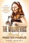 The Mischievous Maids of Master Marius: A Collection of Erotic Flash Fiction - Ruby Marley