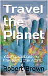 Travel the Planet: Your guidebook for travelling the World - Robert Brown