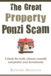 The Great Property Ponzi Scam: Unlock the Truth, Educate Yourself, and Protect Your Investments - Richard Houston
