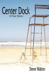 Center Dock: A True Story - Steve Walton
