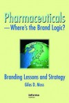 Pharmaceuticals Where's The Brand Logic?: Branding Lessons And Strategies - Giles David Moss