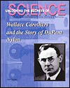 Wallace Carothers And The Story Of Du Pont Nylon (Unlocking The Secrets Of Science) - Ann Gaines