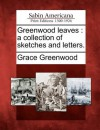 Greenwood Leaves: A Collection of Sketches and Letters - Grace Greenwood