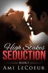High Stakes Seduction - Book 5 - Ami LeCoeur