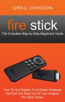 Fire Stick: The Complete Step-by-Step Beginners Guide - How To Get Started, Find Hidden Features And Get The Most Out Of Your Amazon Fire Stick Today! - Greg Johnson