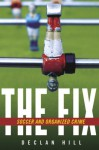 Fix, The: Soccer and Organized Crime - Declan Hill