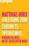 Anleitung Zum Zukunfts Optimismus: Warum Die Welt Nicht Schlechter Wird - Matthias Horx