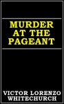 Murder at the Pageant - Victor Lorenzo Whitechurch