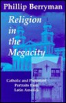 Religion in the Megacity: Catholic and Protestant Portraits from Latin America - Phillip Berryman
