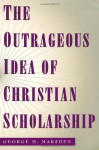The Outrageous Idea of Christian Scholarship - George M. Marsden