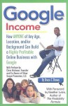 Google Income: How Anyone Of Any Age, Location, And/Or Background Can Build A Highly Profitable Online Business With Google - Bruce Brown