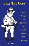 Beat The Cops, The Guide To Fighting Your Traffic Ticket And Winning - Alex Carroll