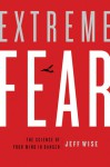 Extreme Fear: The Science of Your Mind in Danger - Jeff Wise