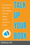 Talk Up Your Book: How to Sell Your Book Through Public Speaking, Interviews, Signings, Festivals, Conferences, and More - Patricia Fry