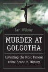 Murder at Golgotha: A Scientific Investigation into the Last Days of Jesus' Life, His Death, and His Resurrection - Ian Wilson