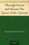 Through Forest and Stream The Quest of the Quetzal - George Manville Fenn