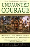 Undaunted Courage: Meriwether Lewis, Thomas Jefferson, and the Opening of the American West - Stephen E. Ambrose