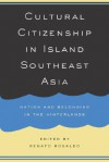 Cultural Citizenship in Island Southeast Asia: Nation and Belonging in the Hinterlands - Renato Rosaldo