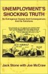 Unemployment's Shocking Truth: Its Outrageous Causes and Consequences and Its Solutions - Jack Stone, Joe McCraw