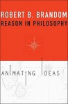 Reason in Philosophy: Animating Ideas - Robert B. Brandom