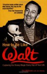 How to Be Like Walt: Capturing the Disney Magic Every Day of Your Life - Pat Williams, Jim Denney